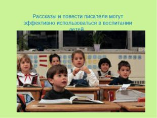Рассказы и повести писателя могут эффективно использоваться в воспитании детей.