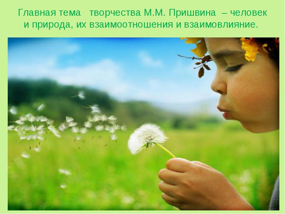 Главная тема творчества М.М. Пришвина – человек и природа, их взаимоотношения...