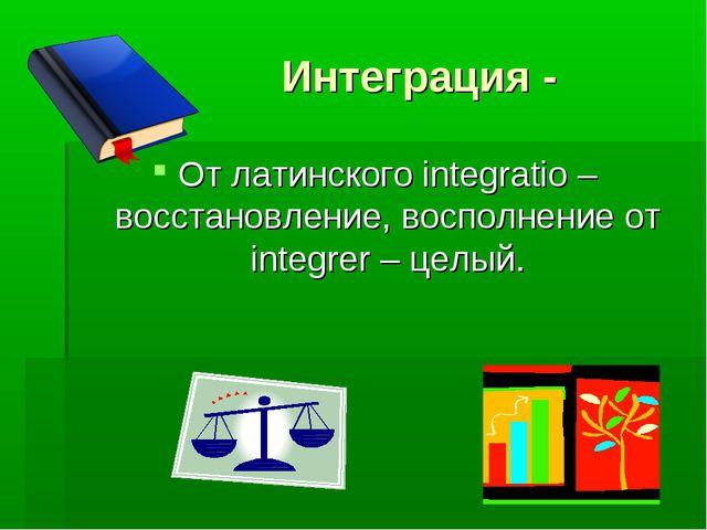 Интеграция - От латинского integratio – восстановление, восполнение от integ...