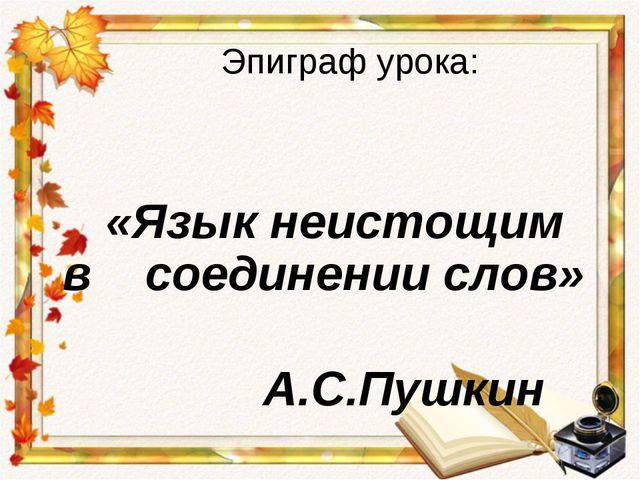 Эпиграф урока: «Язык неистощим в соединении слов» А.С.Пушкин