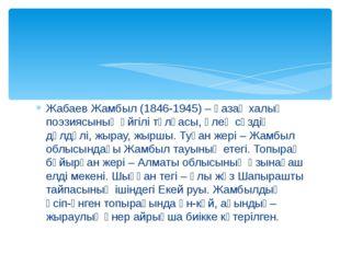 Жабаев Жамбыл (1846-1945) – қазақ халық поэзиясының әйгілі тұлғасы, өлең сөзд