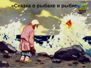 «Сказка о рыбаке и рыбке» * *
