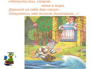 «Отпусти ты, старче, меня в море, Дорогой за себя дам откуп : Откуплюсь чем