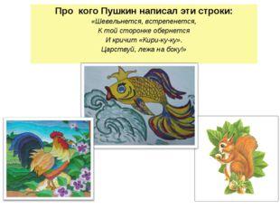 Про кого Пушкин написал эти строки: «Шевельнется, встрепенется, К той сторонк