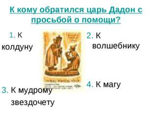 К кому обратился царь Дадон с просьбой о помощи? 1. К колдуну 2. К волшебнику