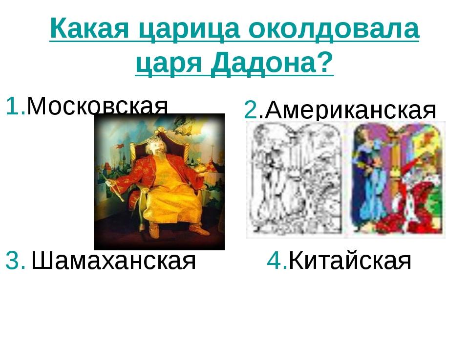 Какая царица околдовала царя Дадона? 1.Московская 2.Американская 3. Шамаханск...