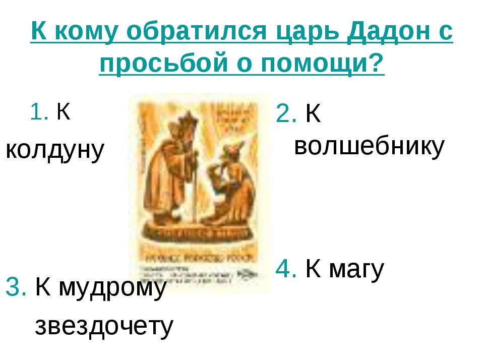 К кому обратился царь Дадон с просьбой о помощи? 1. К колдуну 2. К волшебнику...