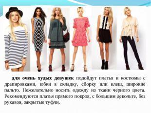 для очень худых девушек подойдут платья и костюмы с драпировками, юбки в скла