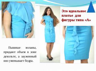 Это идеальное платье для фигуры типа «А» Пышные воланы, придают объем в зоне