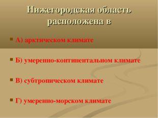 Нижегородская область расположена в А) арктическом климате Б) умеренно-контин