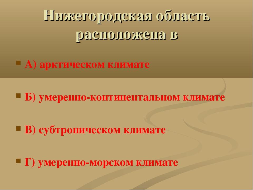 Нижегородская область расположена в А) арктическом климате Б) умеренно-контин...