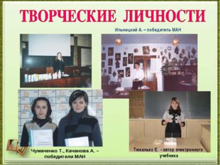 Чумаченко Т., Качанова А. – победители МАН Тюканько Е. - автор электронного у