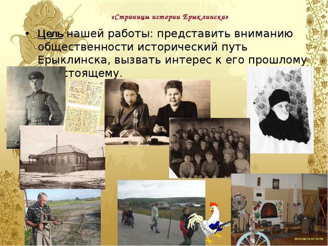 «Страницы истории Ерыклинска» Цель нашей работы: представить вниманию обществ...
