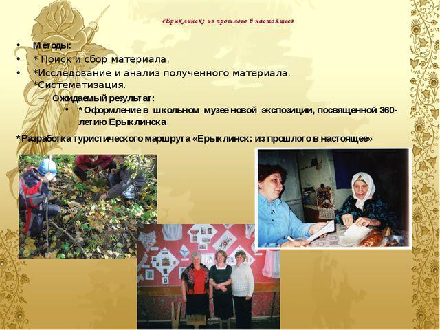 «Ерыклинск: из прошлого в настоящее» Методы: * Поиск и сбор материала. *Иссле...