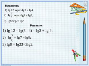 Выразите: 1) lg 12 через lg3 и lg4; Решение: 1) lg 12 = lg(3  4) = lg3 + lg