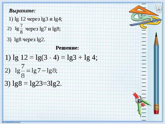 Выразите: 1) lg 12 через lg3 и lg4; Решение: 1) lg 12 = lg(3  4) = lg3 + lg...