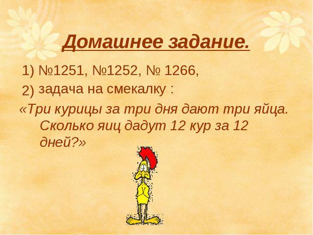 Домашнее задание. 1) №1251, №1252, № 1266, 2) задача на смекалку : «Три куриц...