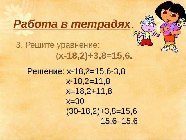 Работа в тетрадях. 3. Решите уравнение: (х-18,2)+3,8=15,6. Решение: х-18,2=15...