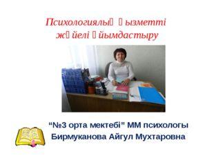 """Психологиялық қызметті жүйелі ұйымдастыру """"№3 орта мектебі"""" ММ психологы Бирм"""