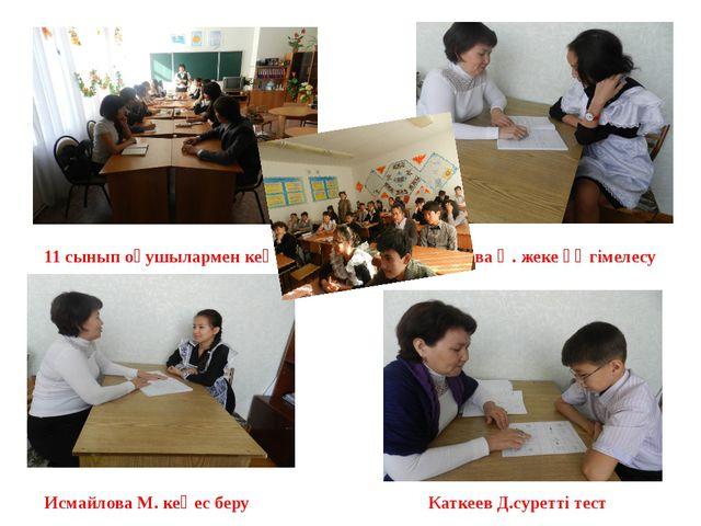 11 сынып оқушылармен кеңес Аханова Ә. жеке әңгімелесу Исмайлова М. кеңес беру...