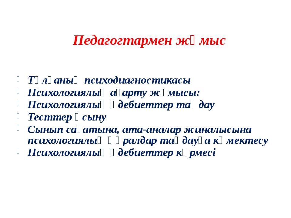 Педагогтармен жұмыс Тұлғаның психодиагностикасы Психологиялық ағарту жұмысы:...