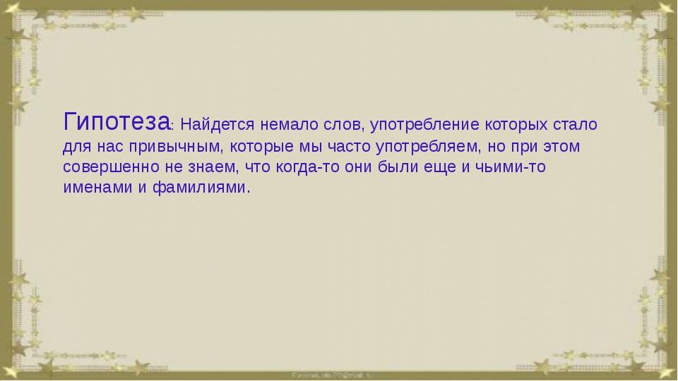 Гипотеза: Найдется немало слов, употребление которых стало для нас привычным...