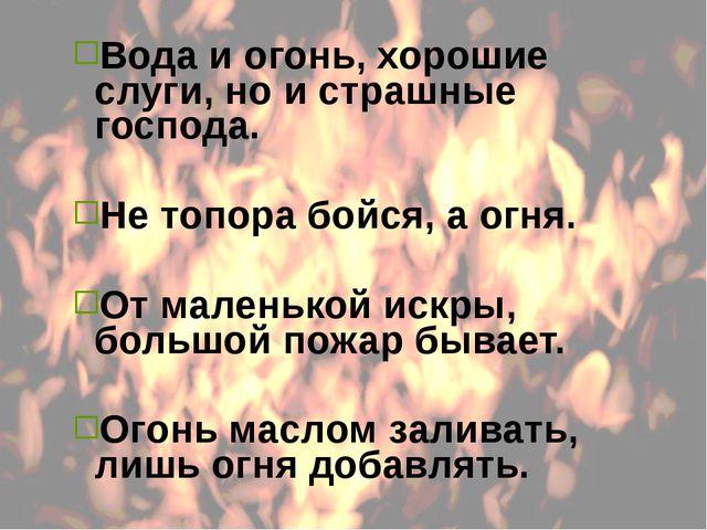 Вода и огонь, хорошие слуги, но и страшные господа. Не топора бойся, а огня....