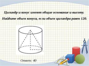 Цилиндр и конус имеют общие основание и высоту. Найдите объем конуса, если о