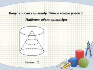 Конус вписан в цилиндр. Объем конуса равен 5. Найдите объем цилиндра. Ответ: