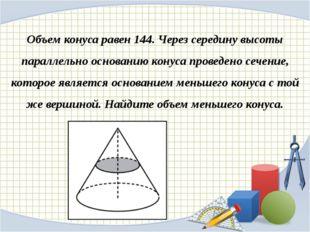 Объем конуса равен 144. Через середину высоты параллельно основанию конуса пр
