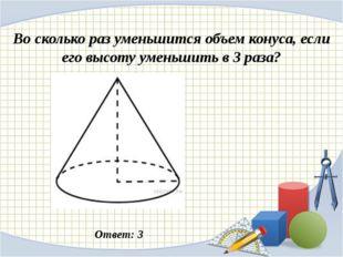 Во сколько раз уменьшится объем конуса, если его высоту уменьшить в 3 раза? О