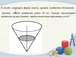 В сосуде, имеющем форму конуса, уровень жидкости достигает высоты. Объём жи