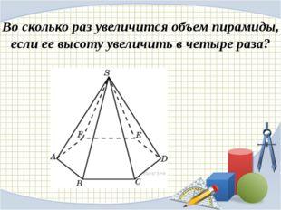 Во сколько раз увеличится объем пирамиды, если ее высоту увеличить в четыре р