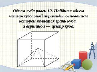 Объем куба равен 12. Найдите объем четырехугольной пирамиды, основанием котор