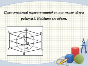 Прямоугольный параллелепипед описан около сферы радиуса 5. Найдите его объем.