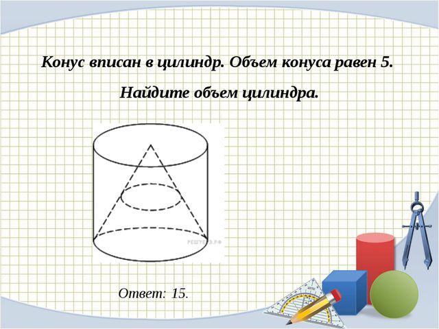 Конус вписан в цилиндр. Объем конуса равен 5. Найдите объем цилиндра. Ответ:...