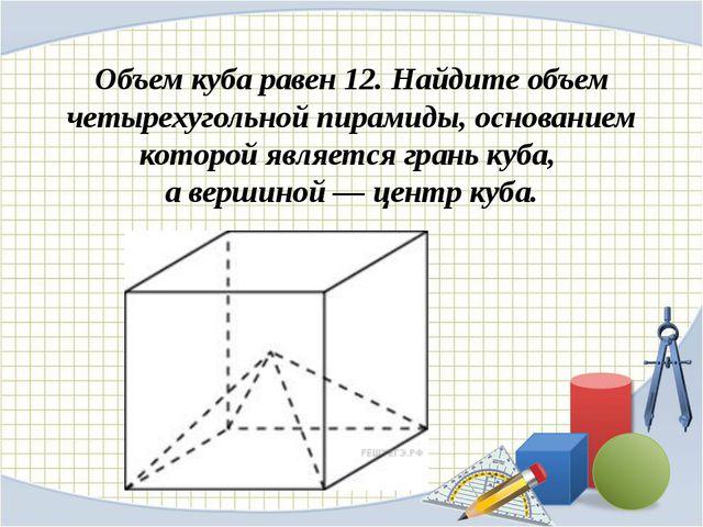 Объем куба равен 12. Найдите объем четырехугольной пирамиды, основанием котор...