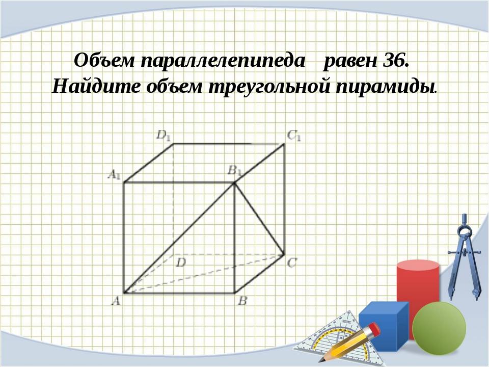 Объем параллелепипеда равен36. Найдите объем треугольной пирамиды.
