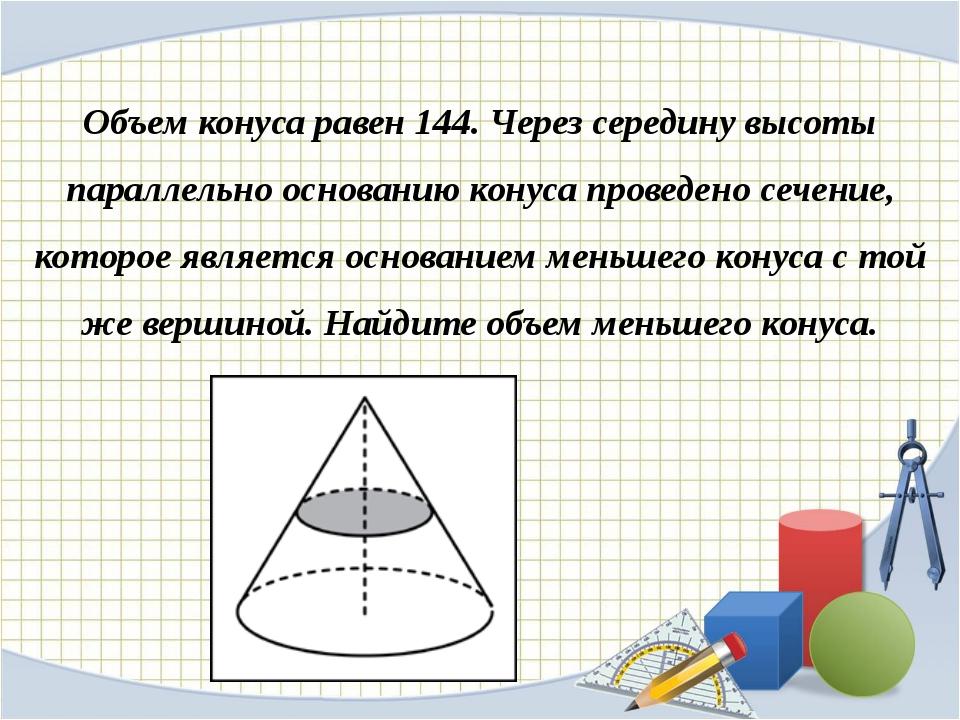 Объем конуса равен 144. Через середину высоты параллельно основанию конуса пр...
