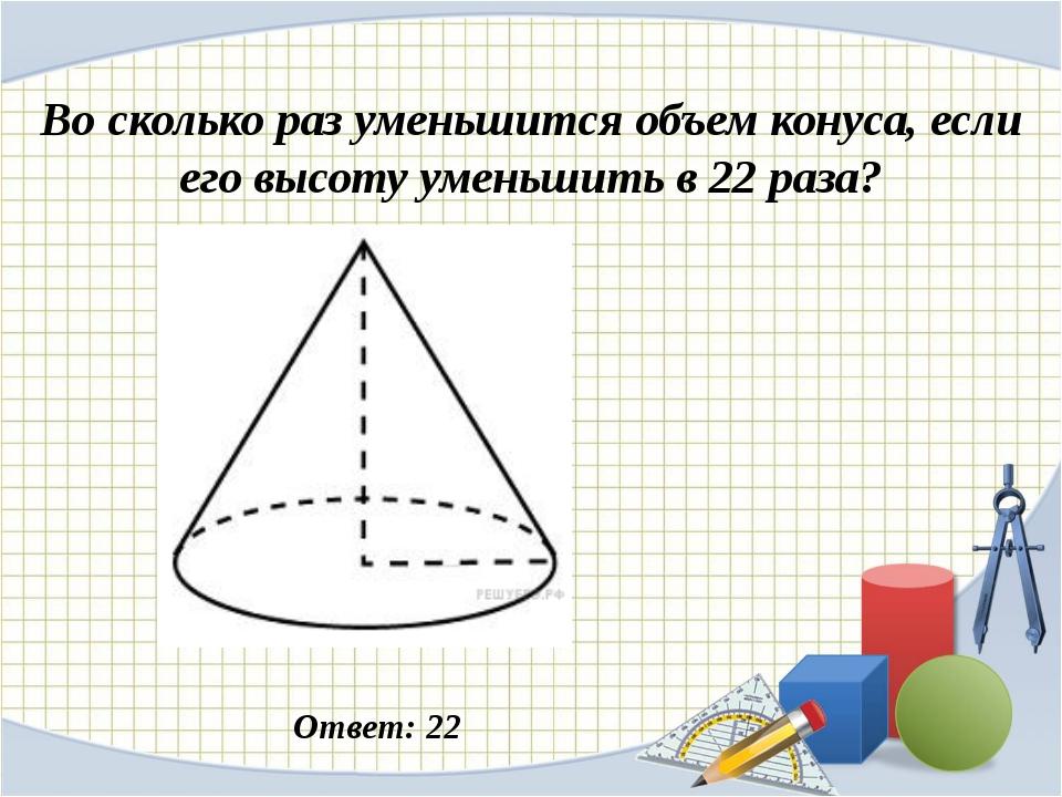 Во сколько раз уменьшится объем конуса, если его высоту уменьшить в 22 раза?...