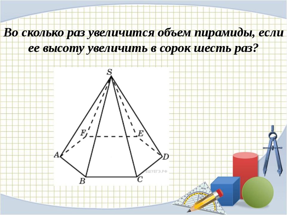 Во сколько раз увеличится объем пирамиды, если ее высоту увеличить в сорок ше...