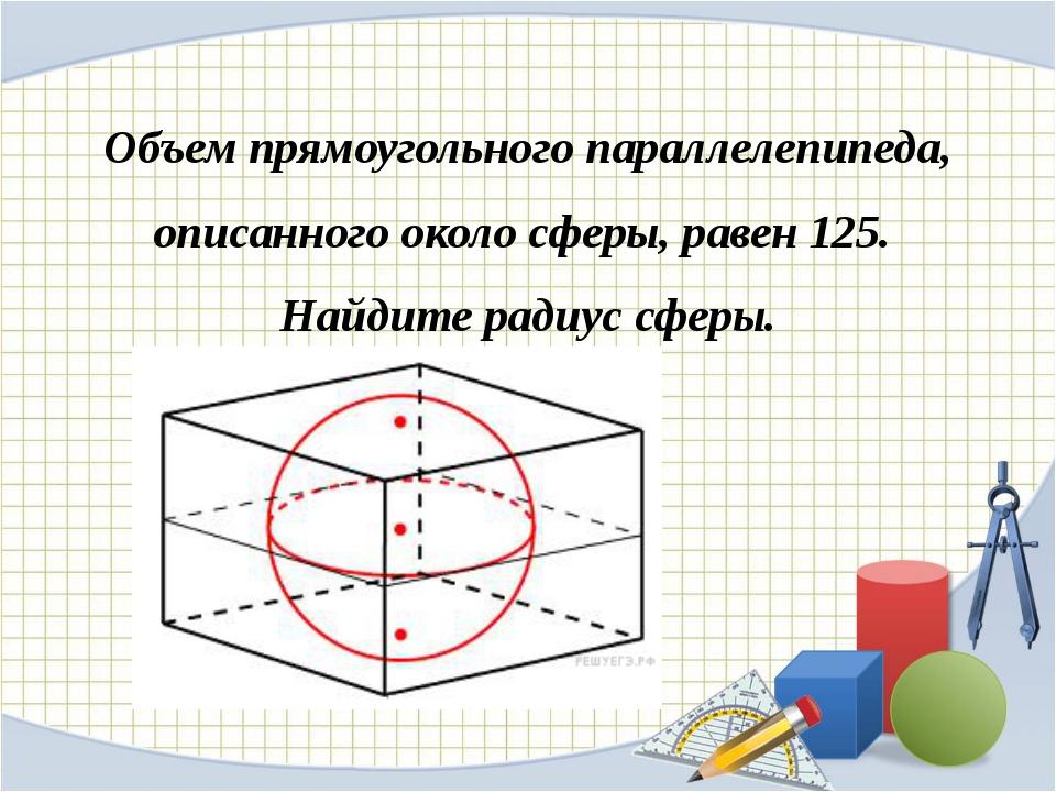 Объем прямоугольного параллелепипеда, описанного около сферы, равен 125. Найд...