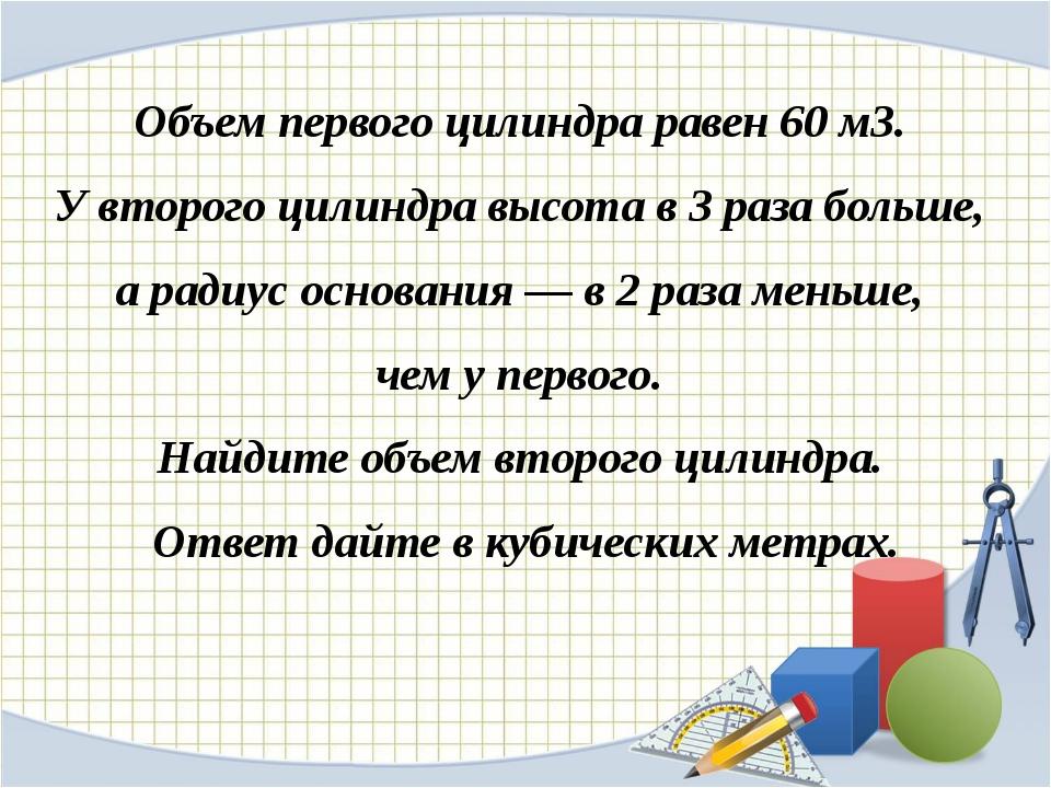 Объем первого цилиндра равен 60м3. У второго цилиндра высота в 3 раза больше...
