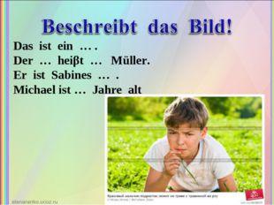 Das ist ein … . Der … heiβt … Müller. Er ist Sabines … . Michael ist … Jahre
