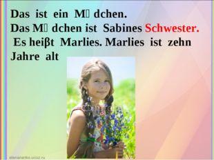 Das ist ein Mӓdchen. Das Mӓdchen ist Sabines Schwester. Es heiβt Marlies. Mar