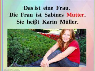 Das ist eine Frau. Die Frau ist Sabines Mutter. Sie heiβt Karin Müller.