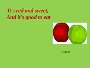 It's red and sweet, And it's good to eat (an apple)
