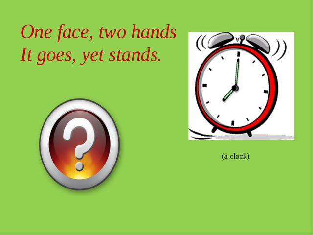 One face, two hands It goes, yet stands. (a clock)