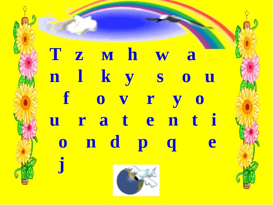 T z м h w a n l k y s o u f o v r y o u r a t e n t i o n d p q e j