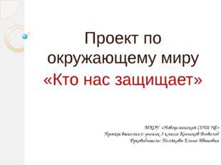 Проект по окружающему миру «Кто нас защищает» МКОУ «Новоусманская СОШ №2» Пр